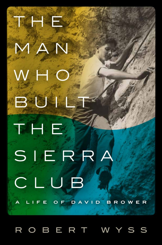 Cover of 'The Man Who Built the Sierra Club: A Life of David Brower,' by Robert Wyss.