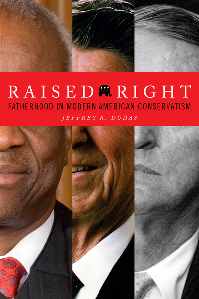 Raised Right: Fatherhood in Modern American Conservatism, by Jeffrey R. Dudas.