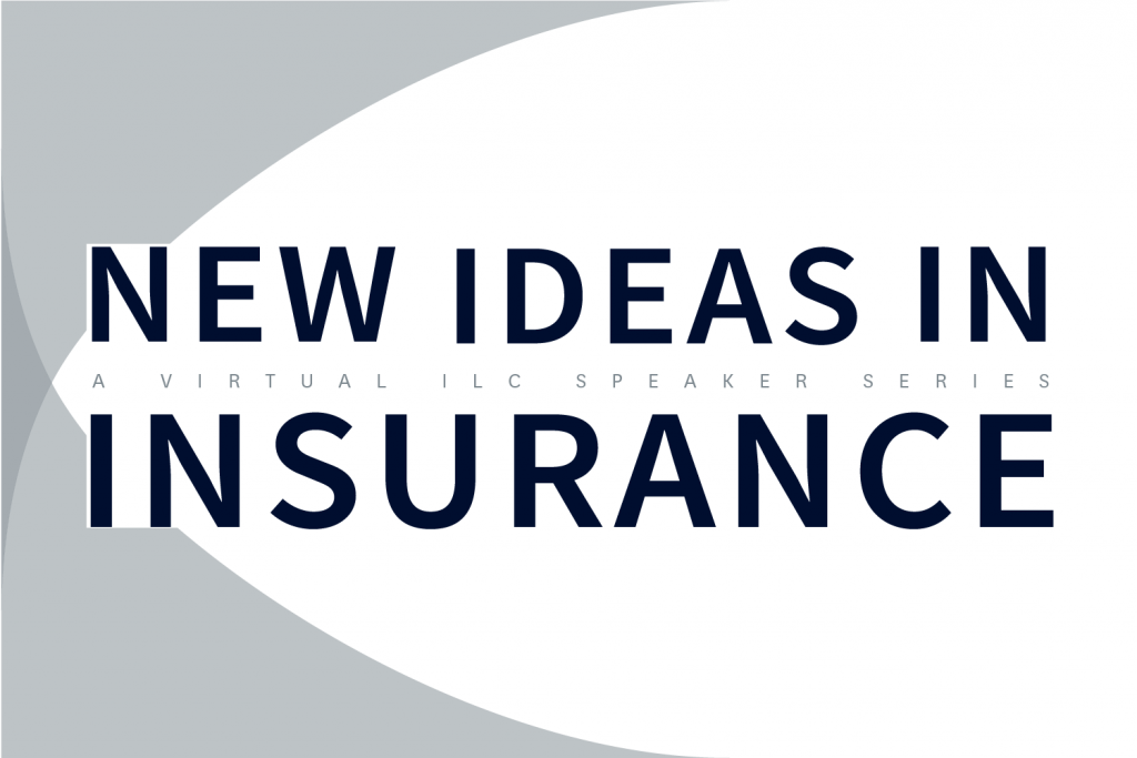 New Ideas in Insurance: A Virtual ILC Speaker Series